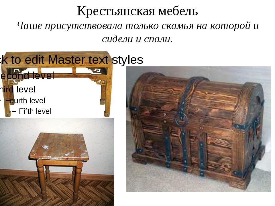 Крестьянская мебель Чаше присутствовала только скамья на которой и сидели и с...