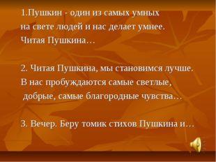 1.Пушкин - один из самых умных на свете людей и нас делает умнее. Читая Пушк