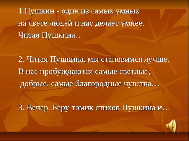 1.Пушкин - один из самых умных на свете людей и нас делает умнее. Читая Пушк...