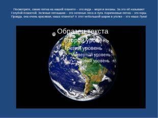Посмотрите, синие пятна на нашей планете – это вода – моря и океаны. За это е