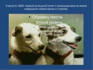 9 августа 1960г первый успешный полет с возвращением на землю совершили собак