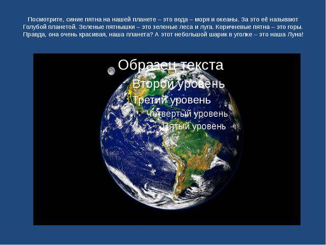 Посмотрите, синие пятна на нашей планете – это вода – моря и океаны. За это е...