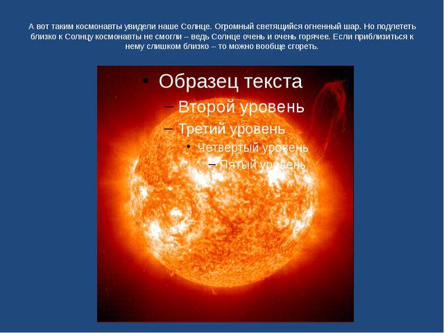 А вот таким космонавты увидели наше Солнце. Огромный светящийся огненный шар....