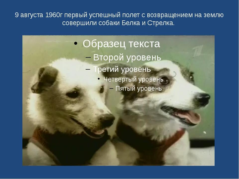 9 августа 1960г первый успешный полет с возвращением на землю совершили собак...