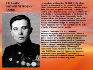 P.P AHAEV ФИЛИПП ПЕТРОВИЧ АХАЕВ He was born on November 24, 1918, in the vil