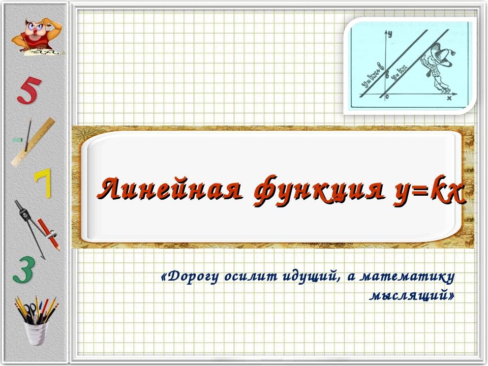 Линейная функция y=kx «Дорогу осилит идущий, а математику мыслящий»