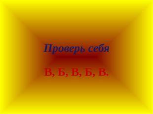 Проверь себя В, Б, В, Б, В.