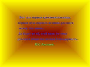 Вот кто первая вдохновительница, первая муза первого истинно русского поэта,