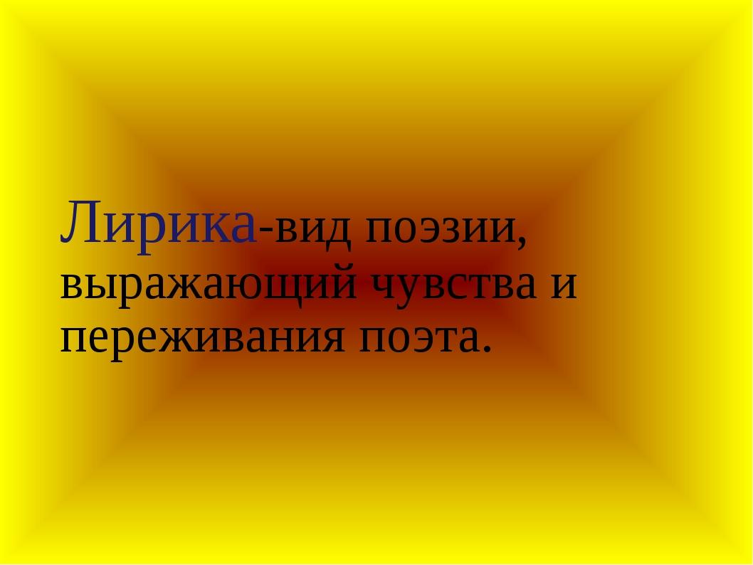 Лирика-вид поэзии, выражающий чувства и переживания поэта.