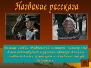 Рассказ назван «Кавказский пленник», потому что в нём повествуется о русском