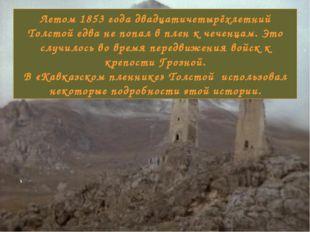 Летом 1853 года двадцатичетырёхлетний Толстой едва не попал в плен к чеченцам