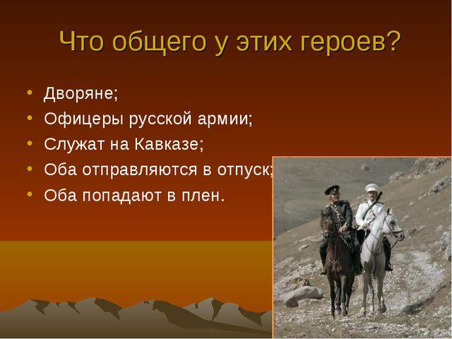 Что общего у этих героев? Дворяне; Офицеры русской армии; Служат на Кавказе;...