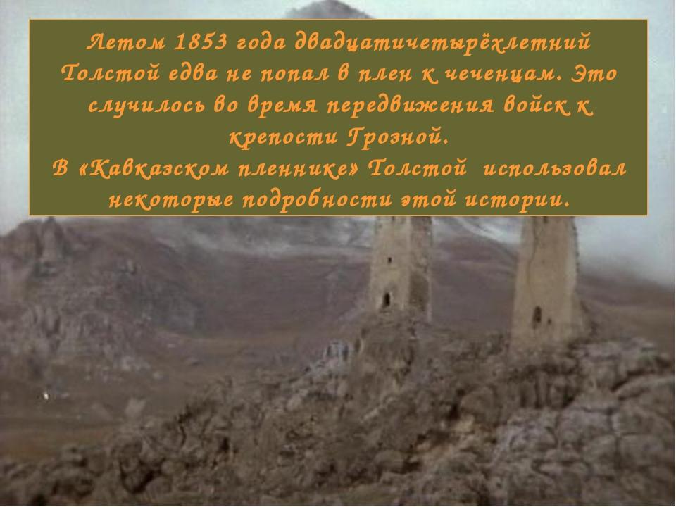 Летом 1853 года двадцатичетырёхлетний Толстой едва не попал в плен к чеченцам...