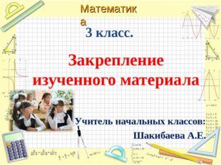 3 класс. Закрепление изученного материала Учитель начальных классов: Шакибаев