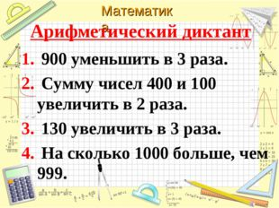 Арифметический диктант 900 уменьшить в 3 раза. Сумму чисел 400 и 100 увеличит