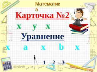 Карточка №2 х y х Уравнение х а х b х 1 2 3 Математика