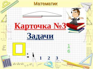 Карточка №3 Задачи 1 2 3 1 6 Математика