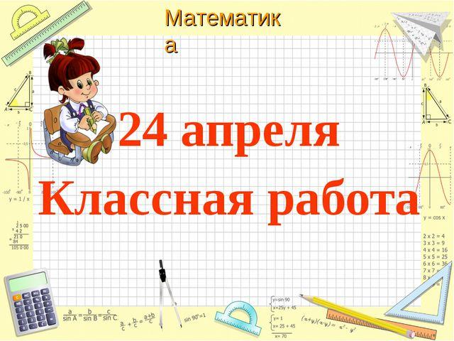 24 апреля Классная работа Математика
