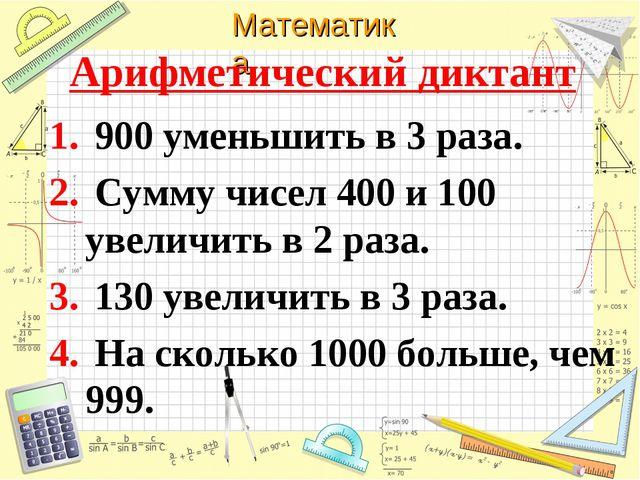 Арифметический диктант 900 уменьшить в 3 раза. Сумму чисел 400 и 100 увеличит...