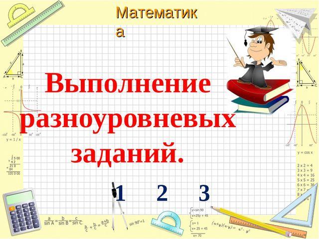 Выполнение разноуровневых заданий. 1 2 3 Математика