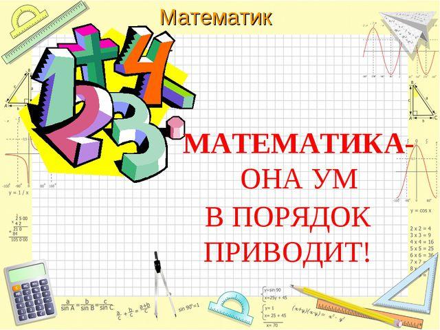МАТЕМАТИКА-ОНА УМ В ПОРЯДОК ПРИВОДИТ! Математика