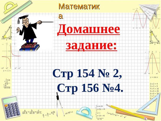 Домашнее задание: Стр 154 № 2, Стр 156 №4. Математика