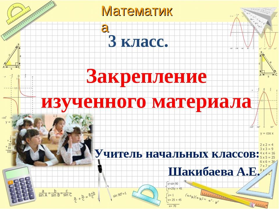 3 класс. Закрепление изученного материала Учитель начальных классов: Шакибаев...