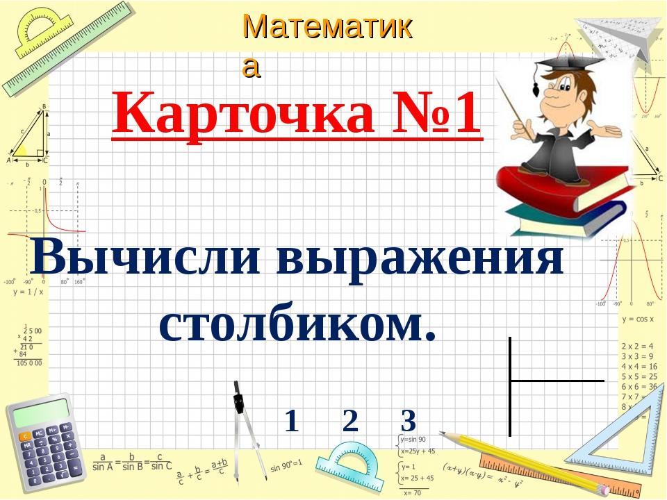 Карточка №1 Вычисли выражения столбиком. 1 2 3 Математика
