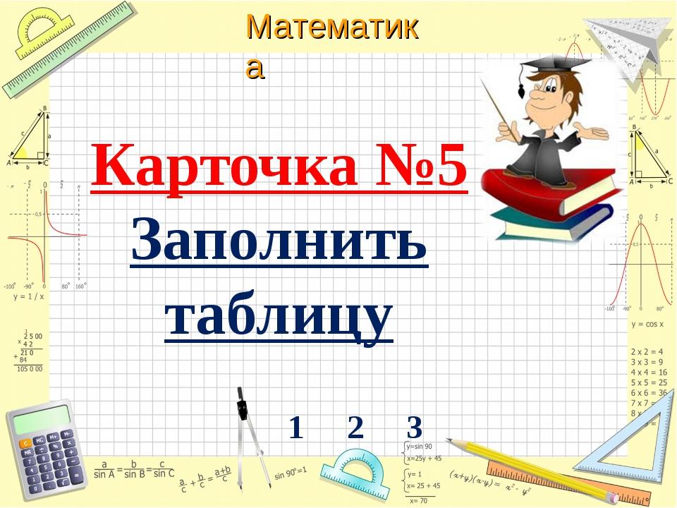 Карточка №5 Заполнить таблицу 1 2 3   Математика