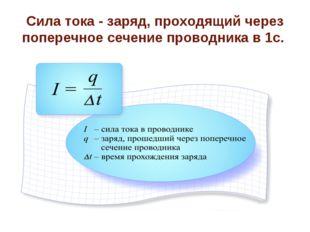 Сила тока - заряд, проходящий через поперечное сечение проводника в 1с.
