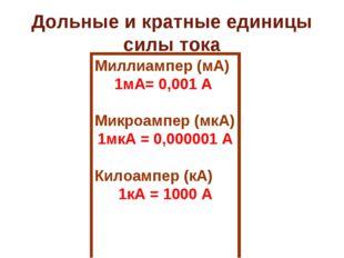 Дольные и кратные единицы силы тока Миллиампер (мА) 1мА= 0,001 А Микроампер (