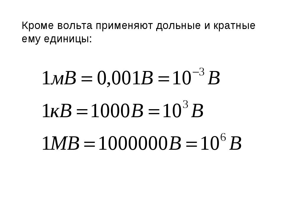 Кроме вольта применяют дольные и кратные ему единицы: