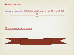 Задание на дом Выполнить упражнения: № 385 (б, в, д); 386 (а, д); 401 (д); 40