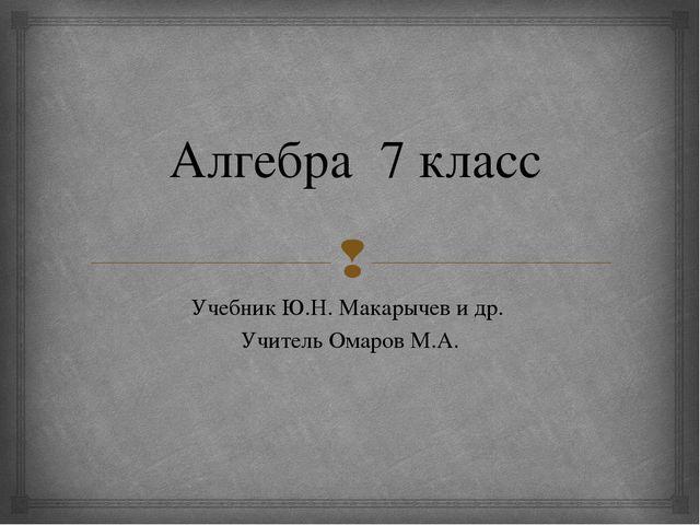 Алгебра 7 класс Учебник Ю.Н. Макарычев и др. Учитель Омаров М.А. 