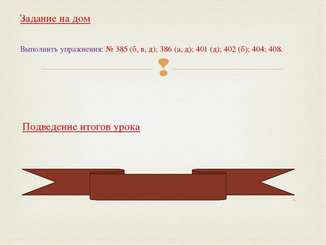 Задание на дом Выполнить упражнения: № 385 (б, в, д); 386 (а, д); 401 (д); 40...