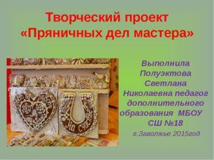 Творческий проект «Пряничных дел мастера» Выполнила Полуэктова Светлана Никол