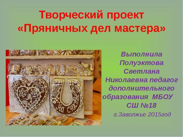 Творческий проект «Пряничных дел мастера» Выполнила Полуэктова Светлана Никол...