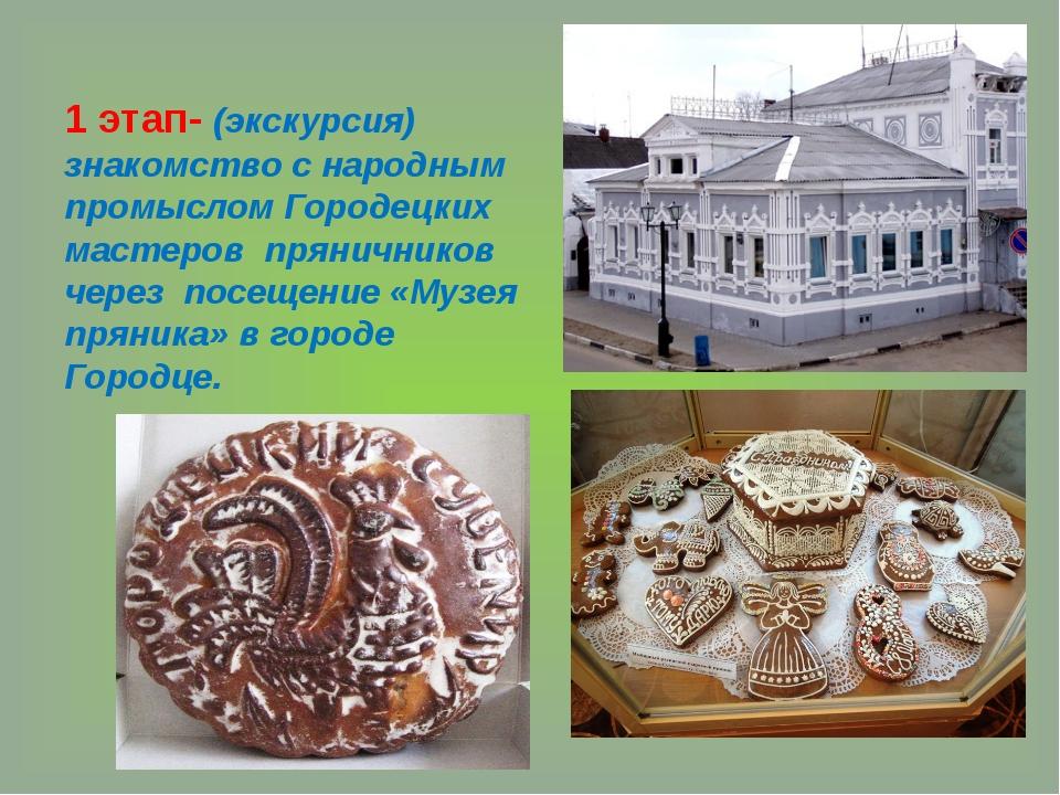 1 этап- (экскурсия) знакомство с народным промыслом Городецких мастеров пряни...