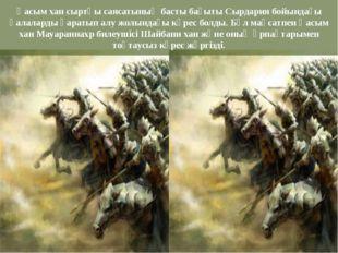 Қасым хан сыртқы саясатының басты бағыты Сырдария бойындағы қалаларды қаратып