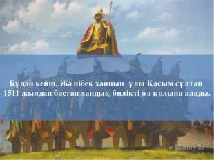 Бұдан кейін, Жәнібек ханның ұлы Қасым сұлтан 1511 жылдан бастап хандық билікт