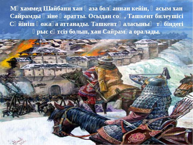 Мұхаммед Шайбани хан қаза болғаннан кейін, Қасым хан Сайрамды өзіне қаратты....