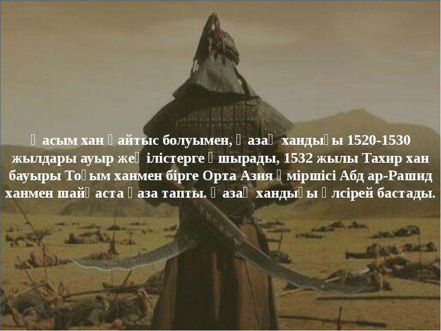 Қасым хан қайтыс болуымен, Қазақ хандығы 1520-1530 жылдары ауыр жеңілістерге...