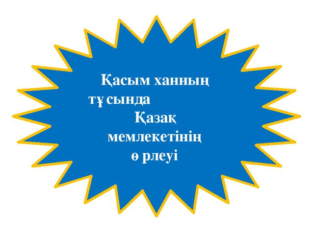 Қасым ханның тұсында Қазақ мемлекетінің өрлеуі