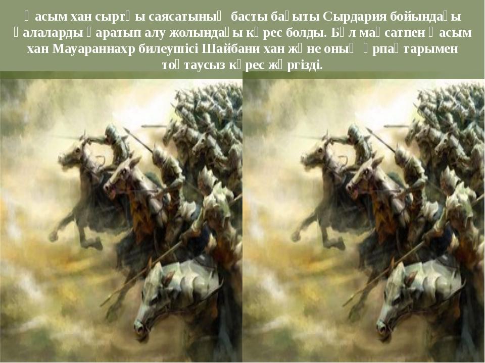Қасым хан сыртқы саясатының басты бағыты Сырдария бойындағы қалаларды қаратып...
