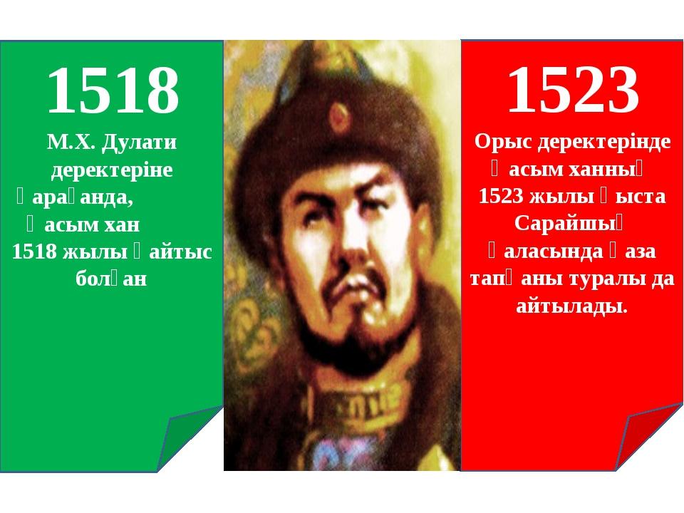 1518 М.Х. Дулати деректеріне қарағанда, Қасым хан 1518 жылы қайтыс болған 152...