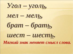 Угол – уголь, мел – мель, брат – брать, шест – шесть. Мягкий знак меняет смы