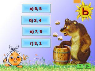 МОЛОДЦЫ! МОЛОДЦЫ! а) 0, 5 в) 7, 9 б) 2, 4 г) 3, 1
