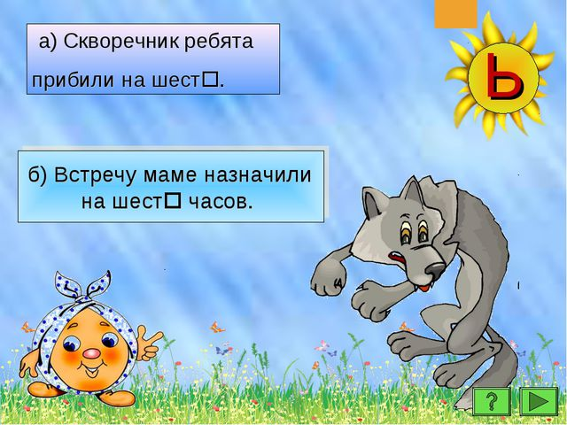 МОЛОДЦЫ! б) Встречу маме назначили на шест часов. а) Скворечник ребята приби...