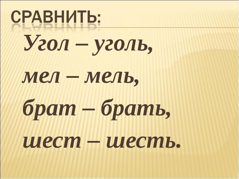 Угол – уголь, мел – мель, брат – брать, шест – шесть.