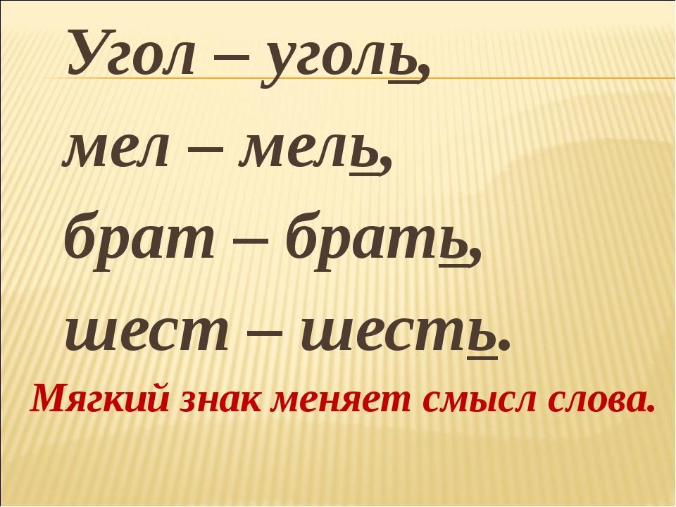 Угол – уголь, мел – мель, брат – брать, шест – шесть. Мягкий знак меняет смы...
